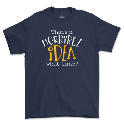 Thats a Terrible Idea What Time Shirt Unisex Soft Womens Tees Gift For Friend Procrastinator