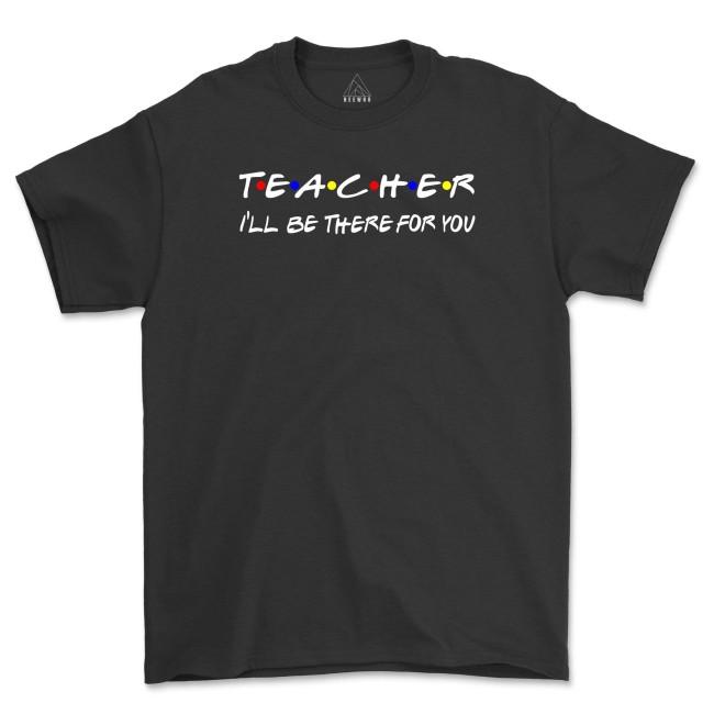Teacher I'll Be There For You Shirt Funny Teacher Life T-Shirts