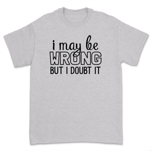 I May Be Wrong But I Doubt It Shirt Funny Graphic Sarcastic Gift Shirt Casual Attitude Cute Tops Tee