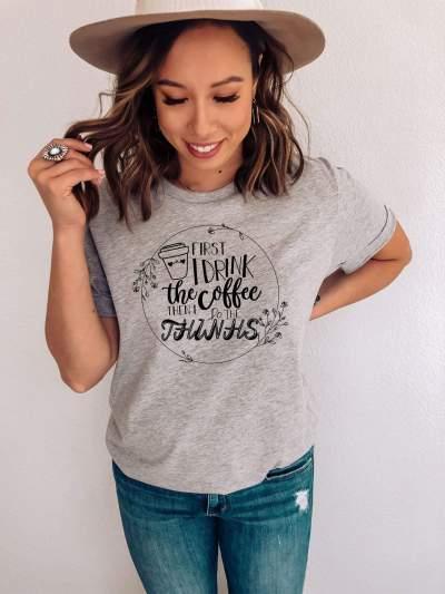 First I Drink The Coffee T-Shirt Birthday Gift Bff Unisex Ladies Tee Shirt
